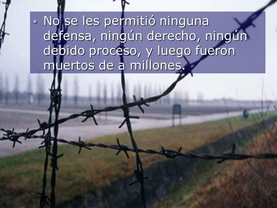 No se les permitió ninguna defensa, ningún derecho, ningún debido proceso, y luego fueron muertos de a millones.
