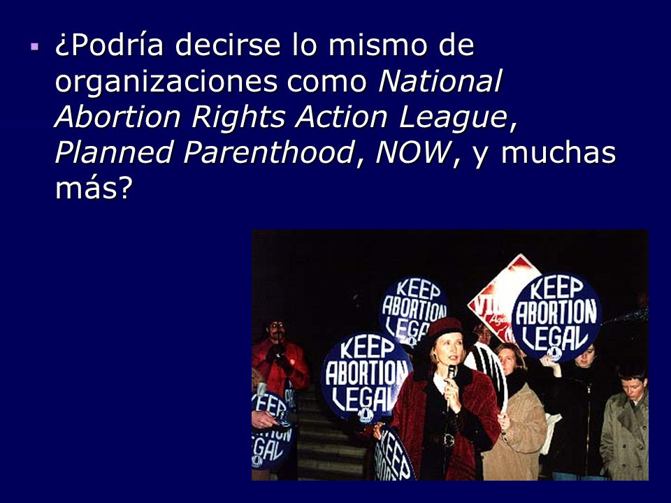 ¿Podría decirse lo mismo de organizaciones como National Abortion Rights Action League, Planned Parenthood, NOW, y muchas más