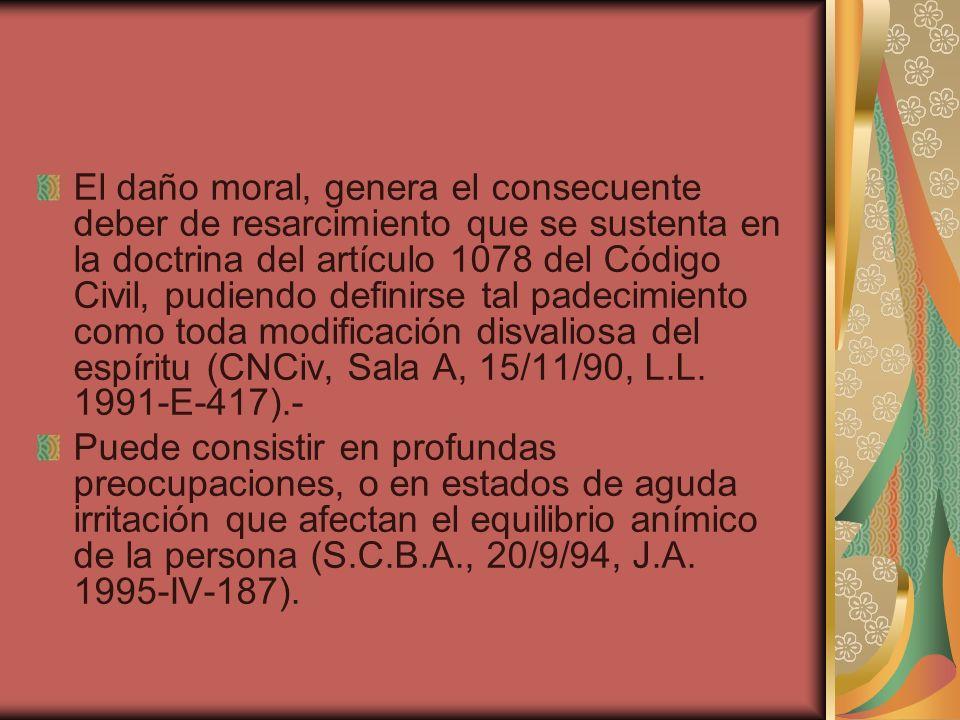 El daño moral, genera el consecuente deber de resarcimiento que se sustenta en la doctrina del artículo 1078 del Código Civil, pudiendo definirse tal padecimiento como toda modificación disvaliosa del espíritu (CNCiv, Sala A, 15/11/90, L.L. 1991-E-417).-