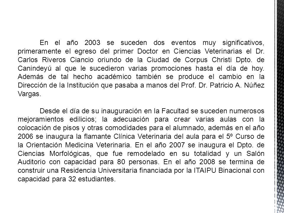 En el año 2003 se suceden dos eventos muy significativos, primeramente el egreso del primer Doctor en Ciencias Veterinarias el Dr. Carlos Riveros Ciancio oriundo de la Ciudad de Corpus Christi Dpto. de Canindeyú al que le sucedieron varias promociones hasta el día de hoy. Además de tal hecho académico también se produce el cambio en la Dirección de la Institución que pasaba a manos del Prof. Dr. Patricio A. Núñez Vargas.