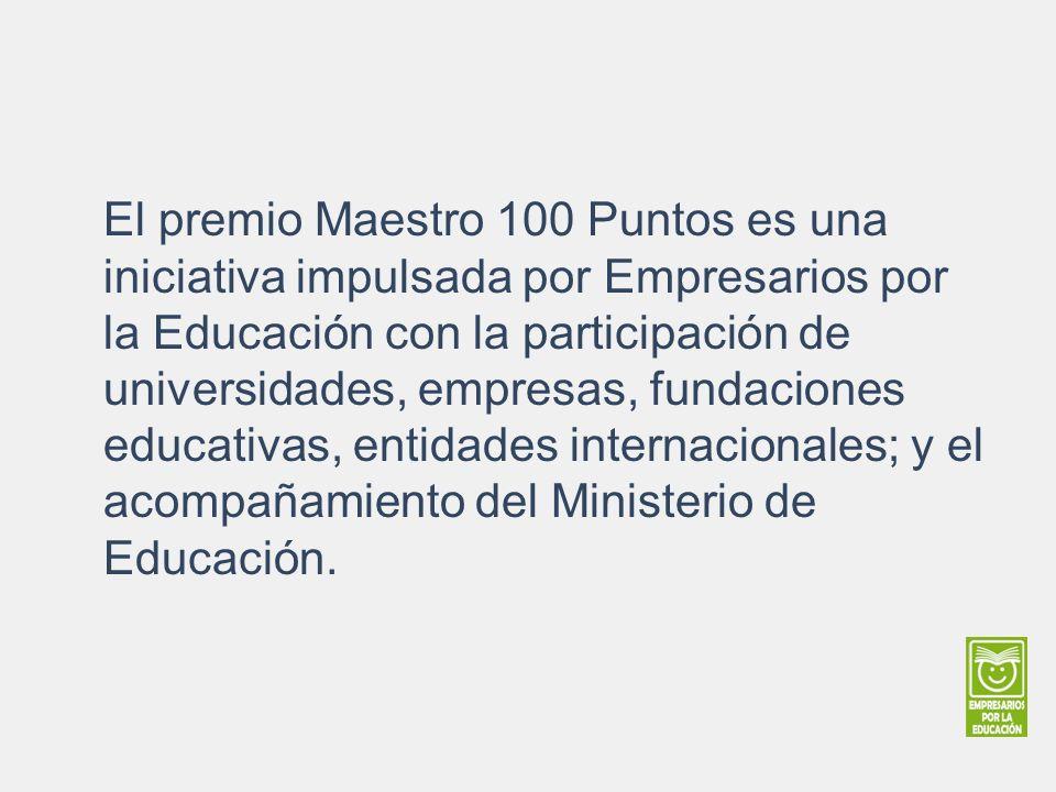 El premio Maestro 100 Puntos es una iniciativa impulsada por Empresarios por la Educación con la participación de universidades, empresas, fundaciones educativas, entidades internacionales; y el acompañamiento del Ministerio de Educación.