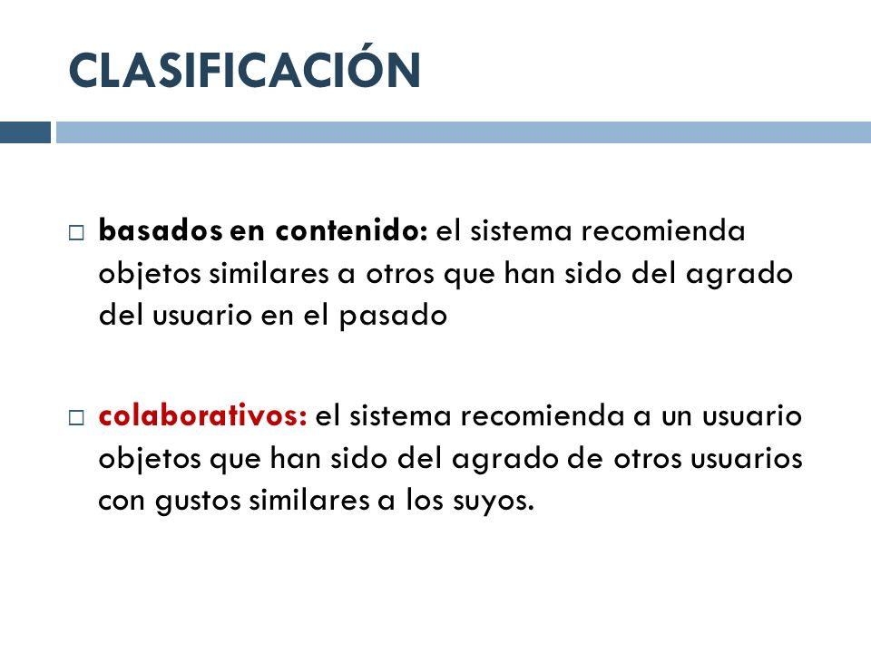 CLASIFICACIÓN basados en contenido: el sistema recomienda objetos similares a otros que han sido del agrado del usuario en el pasado.