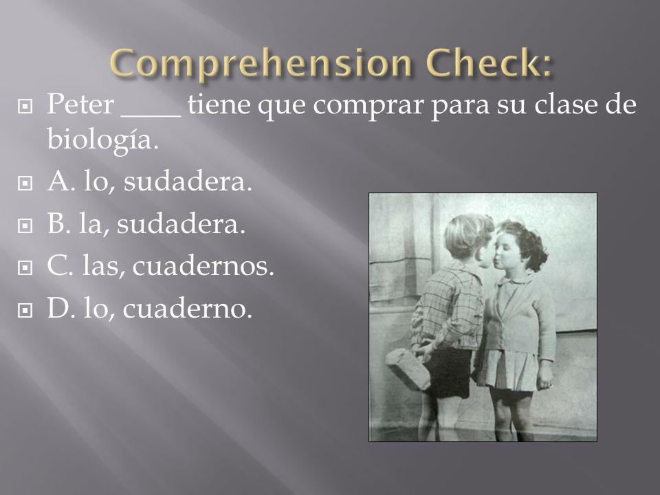 Comprehension Check: Peter ____ tiene que comprar para su clase de biología. A. lo, sudadera. B. la, sudadera.