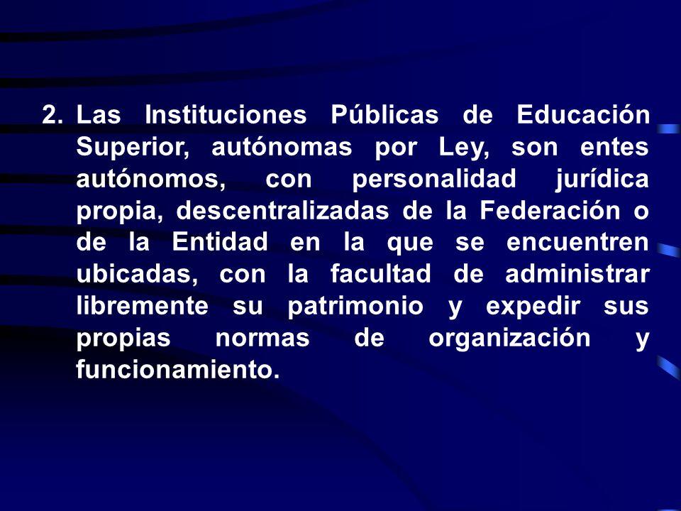 Las Instituciones Públicas de Educación Superior, autónomas por Ley, son entes autónomos, con personalidad jurídica propia, descentralizadas de la Federación o de la Entidad en la que se encuentren ubicadas, con la facultad de administrar libremente su patrimonio y expedir sus propias normas de organización y funcionamiento.