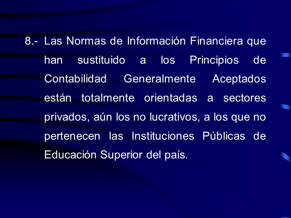 8.- Las Normas de Información Financiera que han sustituido a los Principios de Contabilidad Generalmente Aceptados están totalmente orientadas a sectores privados, aún los no lucrativos, a los que no pertenecen las Instituciones Públicas de Educación Superior del país.