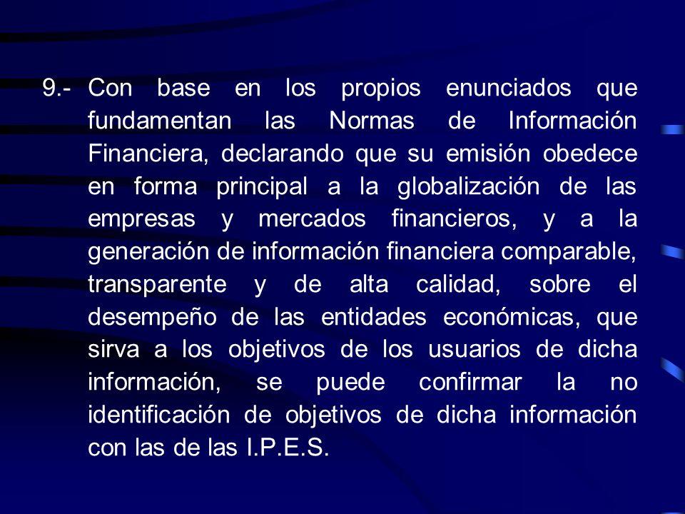 9.- Con base en los propios enunciados que fundamentan las Normas de Información Financiera, declarando que su emisión obedece en forma principal a la globalización de las empresas y mercados financieros, y a la generación de información financiera comparable, transparente y de alta calidad, sobre el desempeño de las entidades económicas, que sirva a los objetivos de los usuarios de dicha información, se puede confirmar la no identificación de objetivos de dicha información con las de las I.P.E.S.