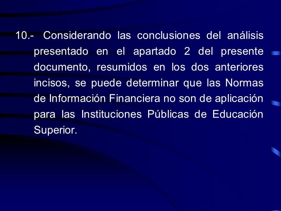 10.- Considerando las conclusiones del análisis presentado en el apartado 2 del presente documento, resumidos en los dos anteriores incisos, se puede determinar que las Normas de Información Financiera no son de aplicación para las Instituciones Públicas de Educación Superior.