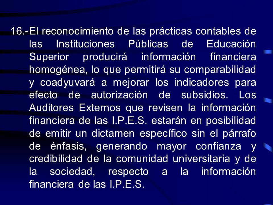 16.- El reconocimiento de las prácticas contables de las Instituciones Públicas de Educación Superior producirá información financiera homogénea, lo que permitirá su comparabilidad y coadyuvará a mejorar los indicadores para efecto de autorización de subsidios.