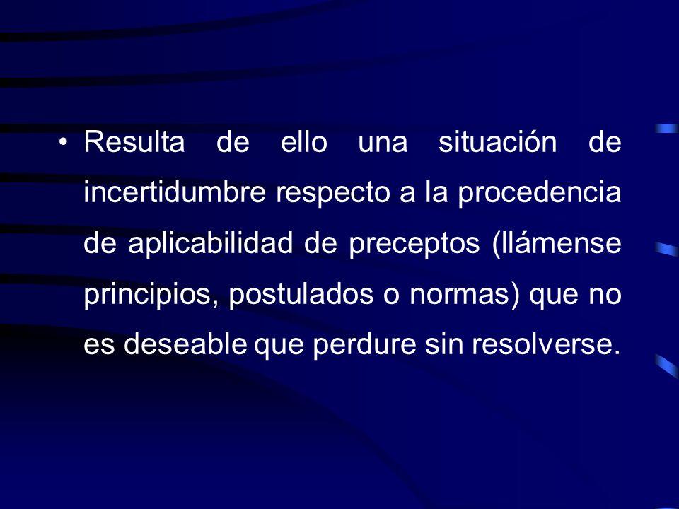 Resulta de ello una situación de incertidumbre respecto a la procedencia de aplicabilidad de preceptos (llámense principios, postulados o normas) que no es deseable que perdure sin resolverse.