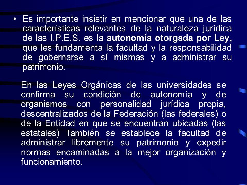 Es importante insistir en mencionar que una de las características relevantes de la naturaleza jurídica de las I.P.E.S. es la autonomía otorgada por Ley, que les fundamenta la facultad y la responsabilidad de gobernarse a sí mismas y a administrar su patrimonio.