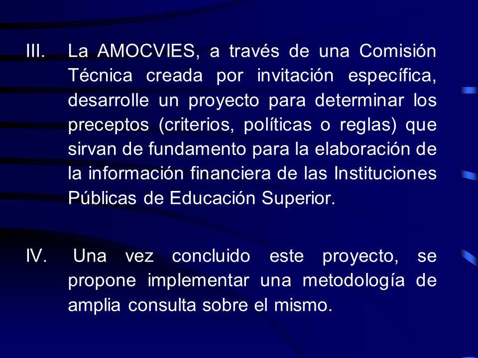 La AMOCVIES, a través de una Comisión Técnica creada por invitación específica, desarrolle un proyecto para determinar los preceptos (criterios, políticas o reglas) que sirvan de fundamento para la elaboración de la información financiera de las Instituciones Públicas de Educación Superior.