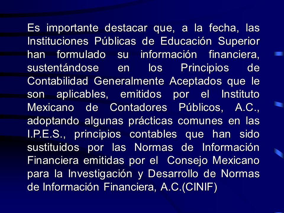 Es importante destacar que, a la fecha, las Instituciones Públicas de Educación Superior han formulado su información financiera, sustentándose en los Principios de Contabilidad Generalmente Aceptados que le son aplicables, emitidos por el Instituto Mexicano de Contadores Públicos, A.C., adoptando algunas prácticas comunes en las I.P.E.S., principios contables que han sido sustituidos por las Normas de Información Financiera emitidas por el Consejo Mexicano para la Investigación y Desarrollo de Normas de Información Financiera, A.C.(CINIF)