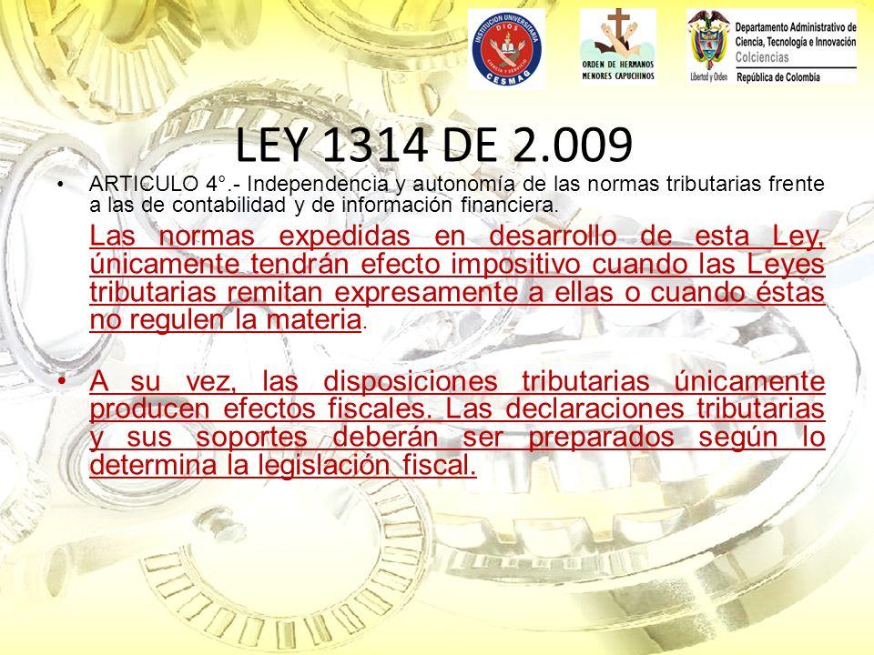 LEY 1314 DE 2.009 ARTICULO 4°.- Independencia y autonomía de las normas tributarias frente a las de contabilidad y de información financiera.