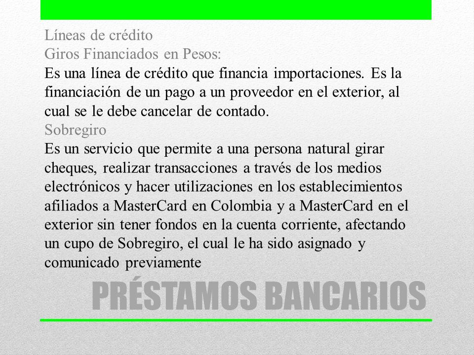 Líneas de crédito Giros Financiados en Pesos: Es una línea de crédito que financia importaciones. Es la financiación de un pago a un proveedor en el exterior, al cual se le debe cancelar de contado. Sobregiro Es un servicio que permite a una persona natural girar cheques, realizar transacciones a través de los medios electrónicos y hacer utilizaciones en los establecimientos afiliados a MasterCard en Colombia y a MasterCard en el exterior sin tener fondos en la cuenta corriente, afectando un cupo de Sobregiro, el cual le ha sido asignado y comunicado previamente