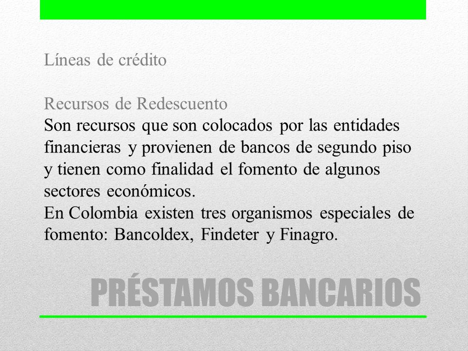 Líneas de crédito Recursos de Redescuento Son recursos que son colocados por las entidades financieras y provienen de bancos de segundo piso y tienen como finalidad el fomento de algunos sectores económicos. En Colombia existen tres organismos especiales de fomento: Bancoldex, Findeter y Finagro.