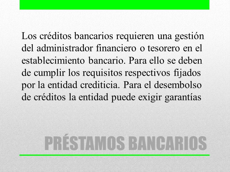 Los créditos bancarios requieren una gestión del administrador financiero o tesorero en el establecimiento bancario. Para ello se deben de cumplir los requisitos respectivos fijados por la entidad crediticia. Para el desembolso de créditos la entidad puede exigir garantías