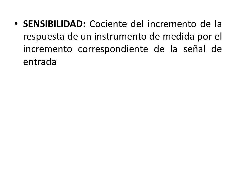 SENSIBILIDAD: Cociente del incremento de la respuesta de un instrumento de medida por el incremento correspondiente de la señal de entrada