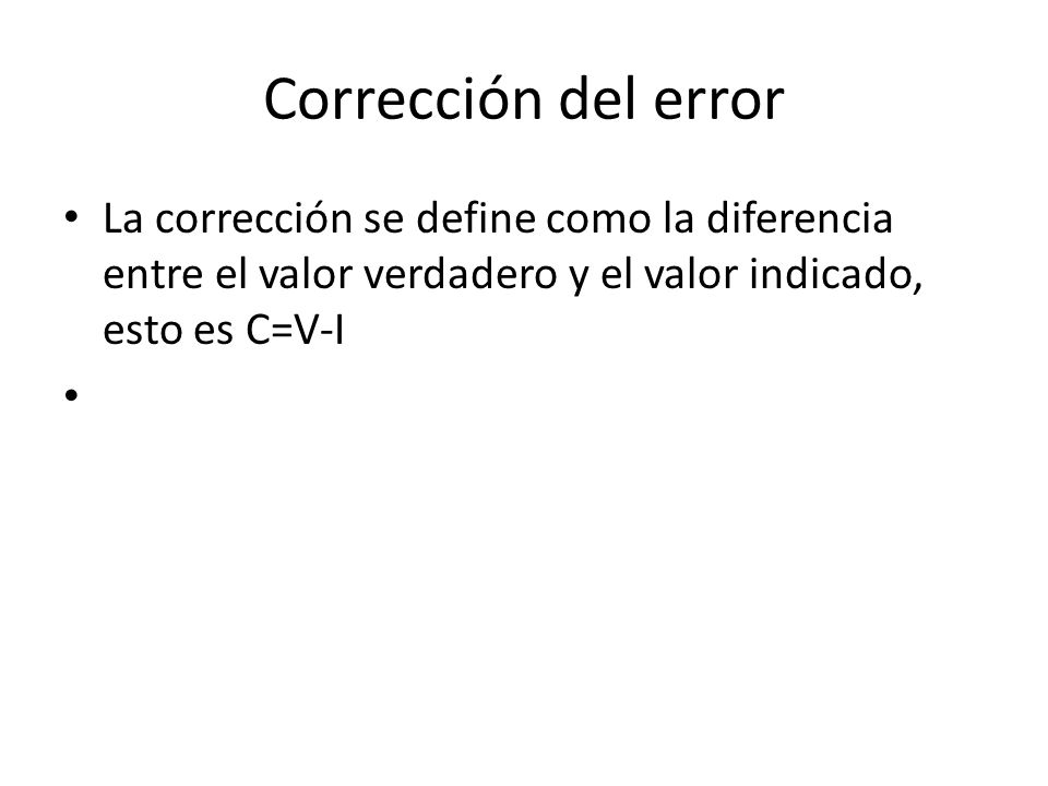 Corrección del error La corrección se define como la diferencia entre el valor verdadero y el valor indicado, esto es C=V-I.