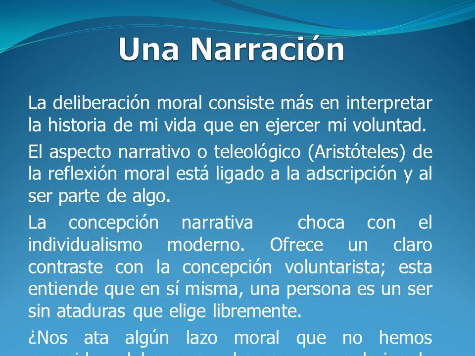 Una Narración La deliberación moral consiste más en interpretar la historia de mi vida que en ejercer mi voluntad.
