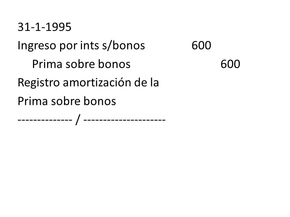 31-1-1995 Ingreso por ints s/bonos 600. Prima sobre bonos 600. Registro amortización de la. Prima sobre bonos.