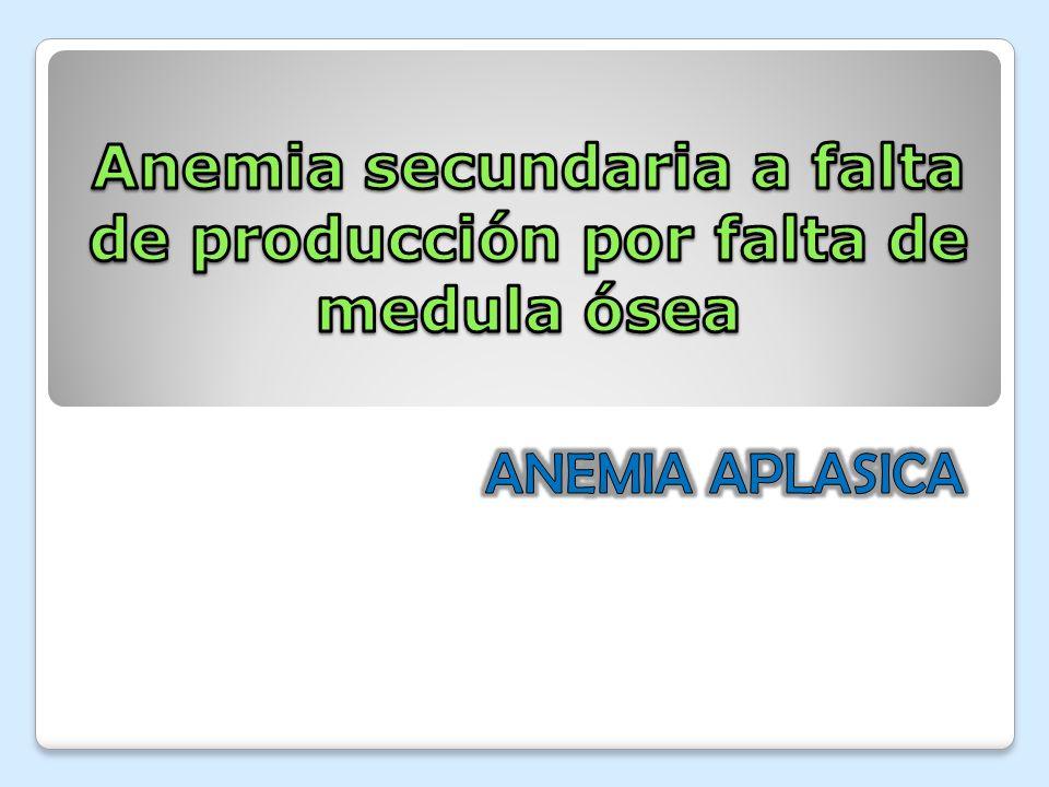Anemia secundaria a falta de producción por falta de medula ósea