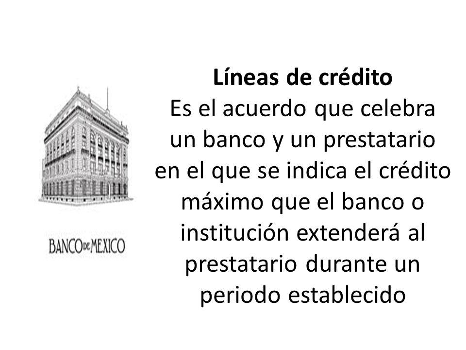 Líneas de crédito Es el acuerdo que celebra un banco y un prestatario en el que se indica el crédito máximo que el banco o institución extenderá al prestatario durante un periodo establecido