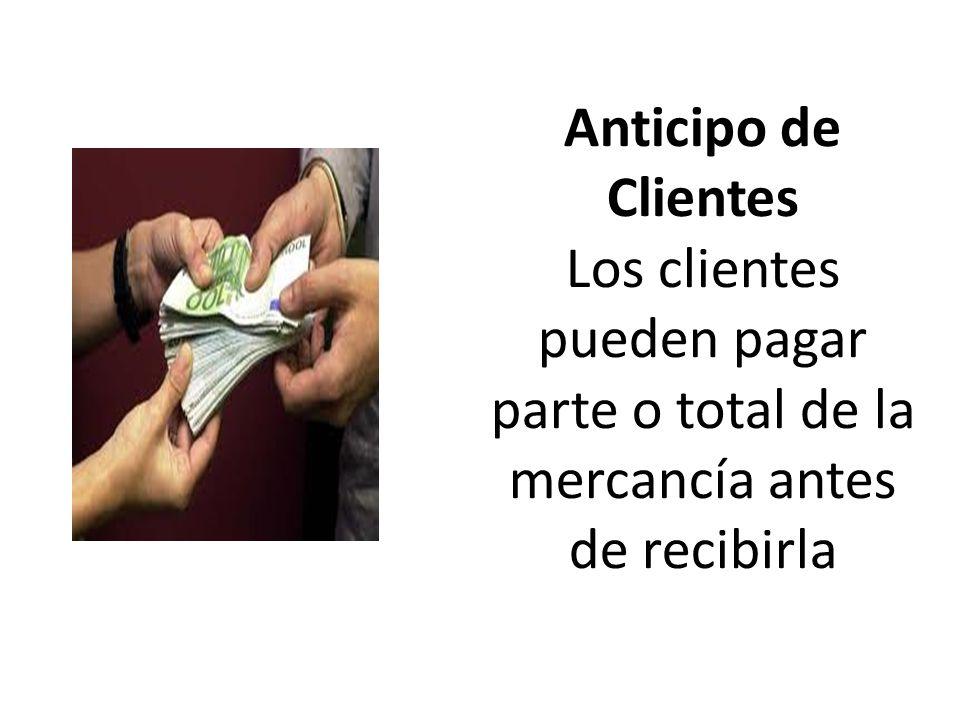 Anticipo de Clientes Los clientes pueden pagar parte o total de la mercancía antes de recibirla