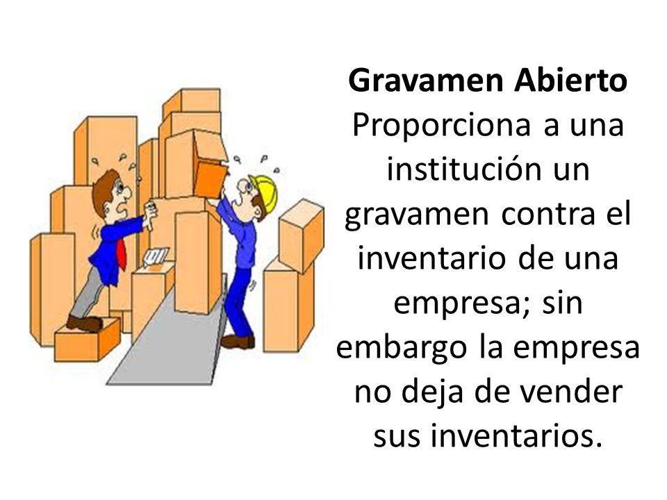 Gravamen Abierto Proporciona a una institución un gravamen contra el inventario de una empresa; sin embargo la empresa no deja de vender sus inventarios.