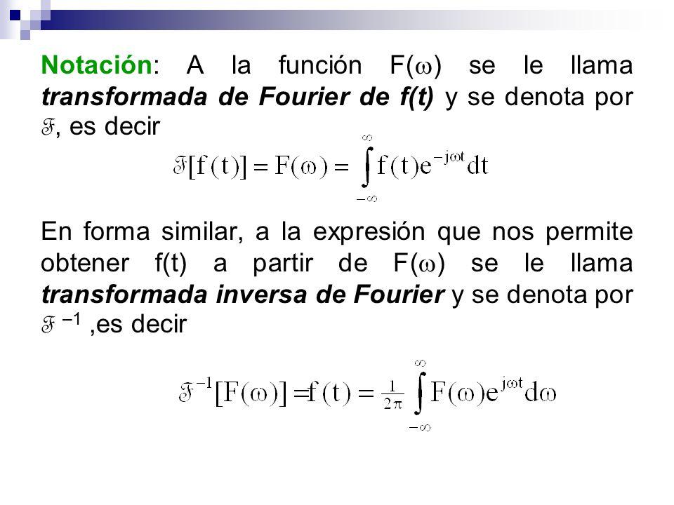 Notación: A la función F(w) se le llama transformada de Fourier de f(t) y se denota por F, es decir