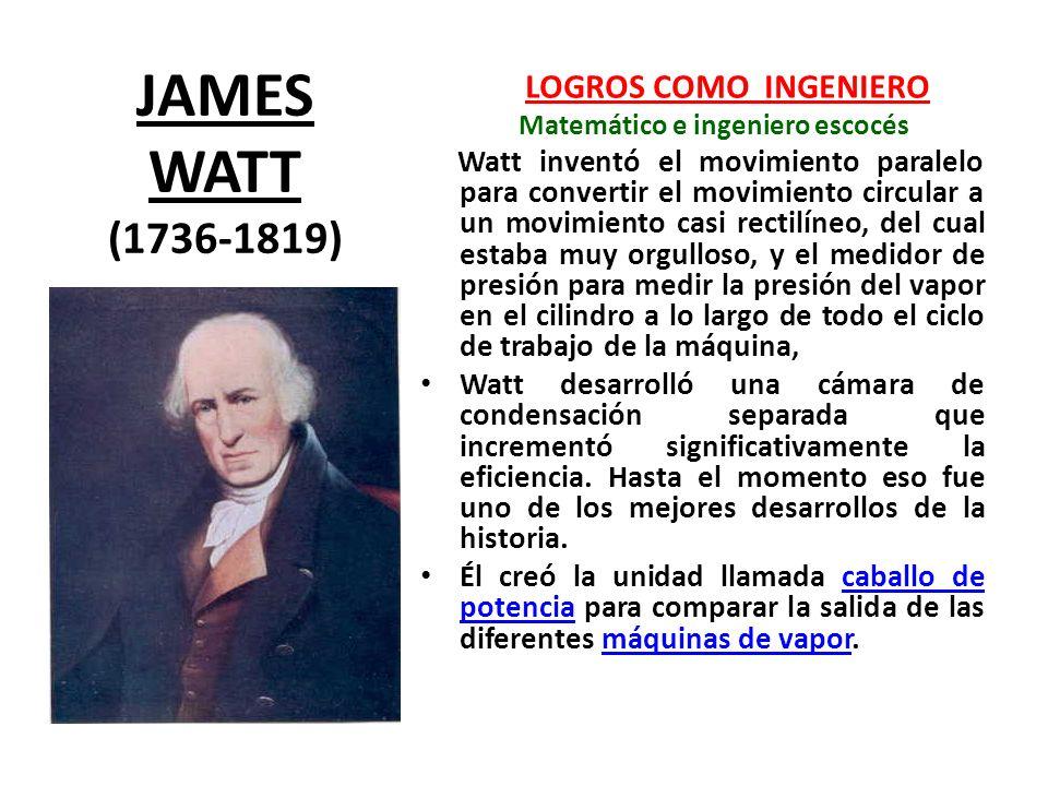 JAMES WATT (1736-1819) LOGROS COMO INGENIERO. Matemático e ingeniero escocés.