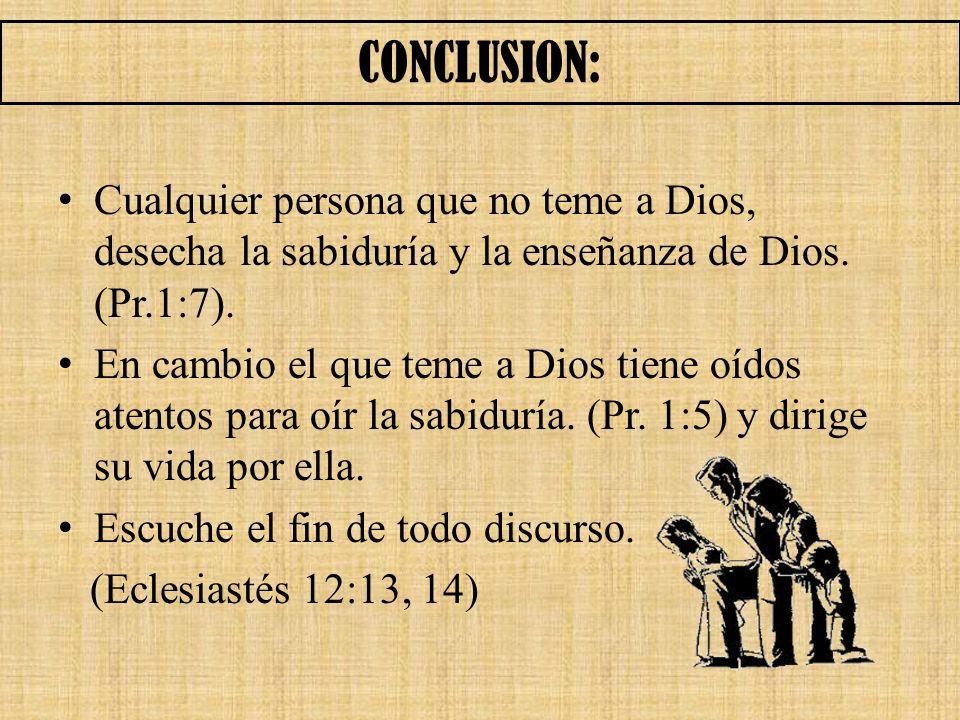 CONCLUSION: Cualquier persona que no teme a Dios, desecha la sabiduría y la enseñanza de Dios. (Pr.1:7).