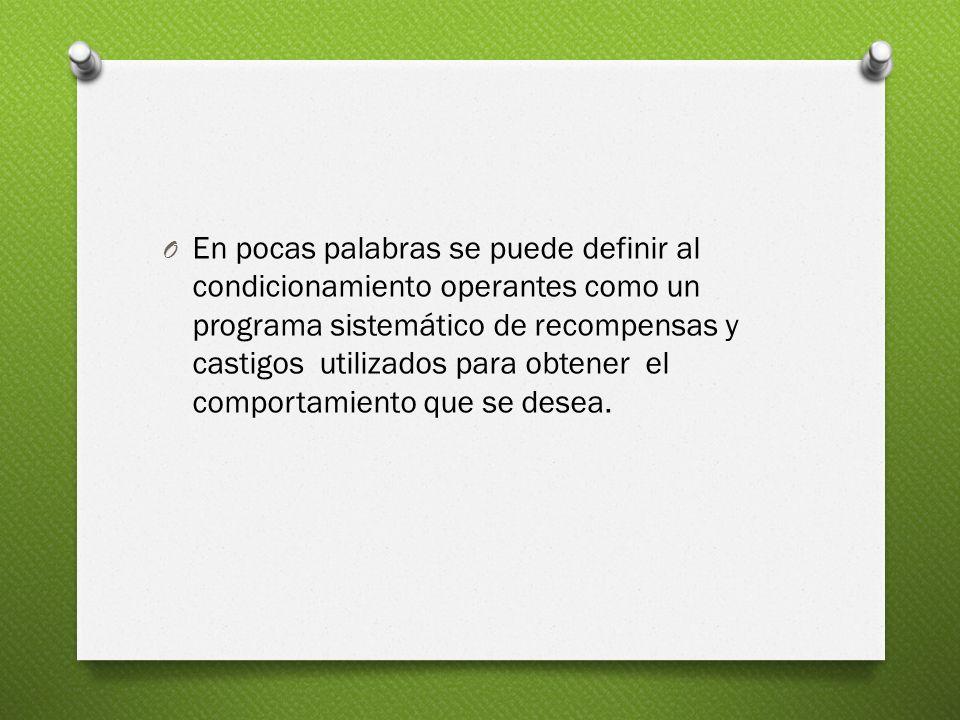 En pocas palabras se puede definir al condicionamiento operantes como un programa sistemático de recompensas y castigos utilizados para obtener el comportamiento que se desea.
