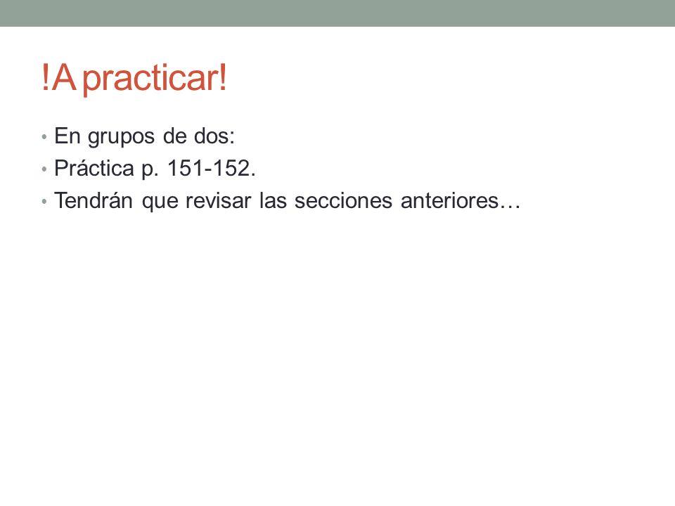 !A practicar! En grupos de dos: Práctica p. 151-152.