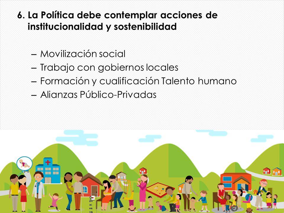 6. La Política debe contemplar acciones de institucionalidad y sostenibilidad