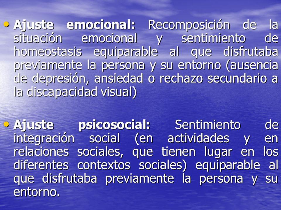 Ajuste emocional: Recomposición de la situación emocional y sentimiento de homeostasis equiparable al que disfrutaba previamente la persona y su entorno (ausencia de depresión, ansiedad o rechazo secundario a la discapacidad visual)