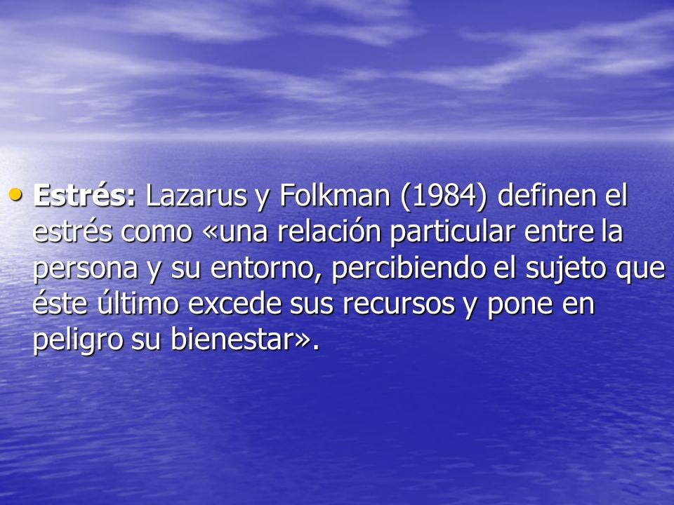 Estrés: Lazarus y Folkman (1984) definen el estrés como «una relación particular entre la persona y su entorno, percibiendo el sujeto que éste último excede sus recursos y pone en peligro su bienestar».