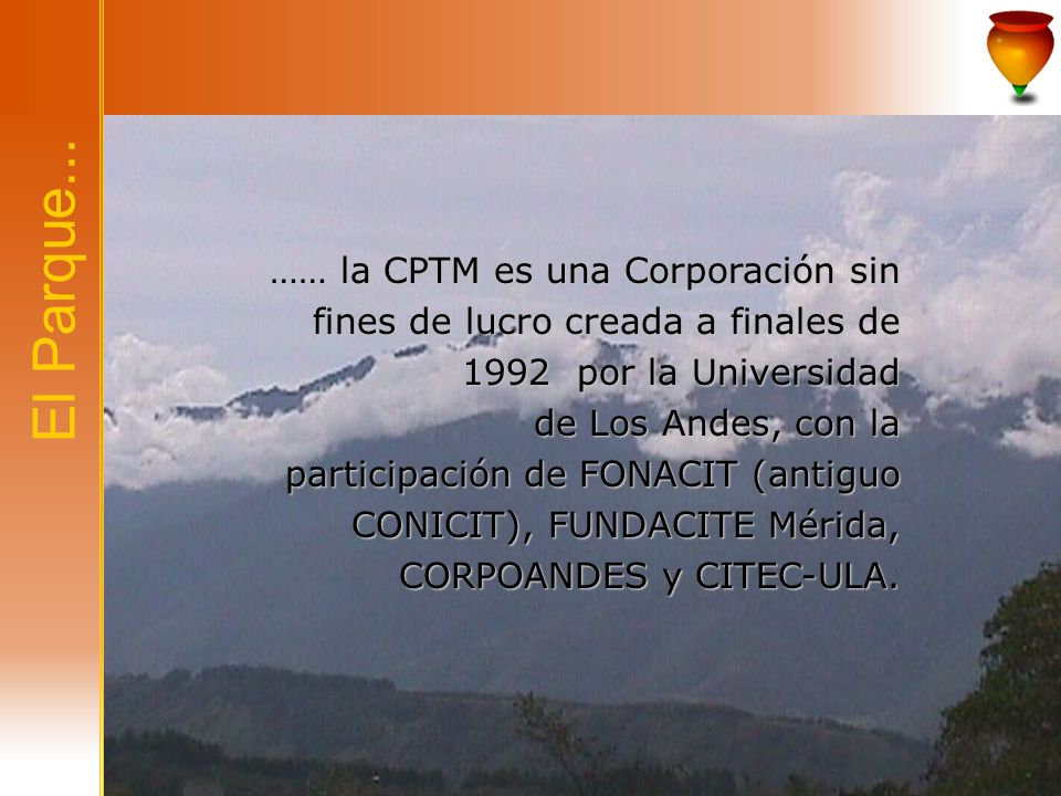 …… la CPTM es una Corporación sin fines de lucro creada a finales de 1992 por la Universidad de Los Andes, con la participación de FONACIT (antiguo CONICIT), FUNDACITE Mérida, CORPOANDES y CITEC-ULA.