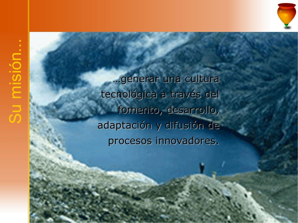 Su misión...…generar una cultura tecnológica a través del fomento, desarrollo, adaptación y difusión de procesos innovadores.