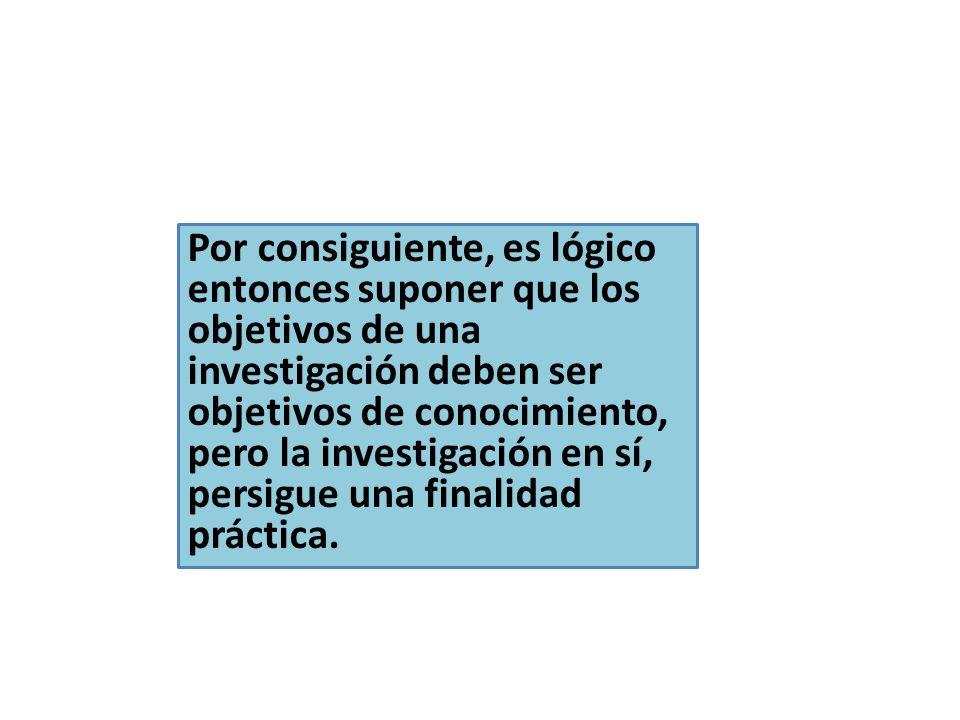 Por consiguiente, es lógico entonces suponer que los objetivos de una investigación deben ser objetivos de conocimiento, pero la investigación en sí, persigue una finalidad práctica.