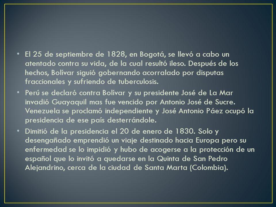 El 25 de septiembre de 1828, en Bogotá, se llevó a cabo un atentado contra su vida, de la cual resultó ileso. Después de los hechos, Bolívar siguió gobernando acorralado por disputas fraccionales y sufriendo de tuberculosis.