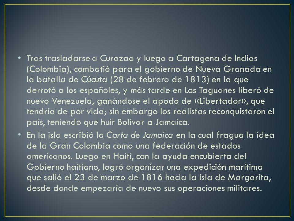 Tras trasladarse a Curazao y luego a Cartagena de Indias (Colombia), combatió para el gobierno de Nueva Granada en la batalla de Cúcuta (28 de febrero de 1813) en la que derrotó a los españoles, y más tarde en Los Taguanes liberó de nuevo Venezuela, ganándose el apodo de «Libertador», que tendría de por vida; sin embargo los realistas reconquistaron el país, teniendo que huir Bolívar a Jamaica.