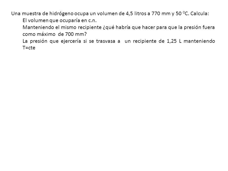 Una muestra de hidrógeno ocupa un volumen de 4,5 litros a 770 mm y 50 0C. Calcula: