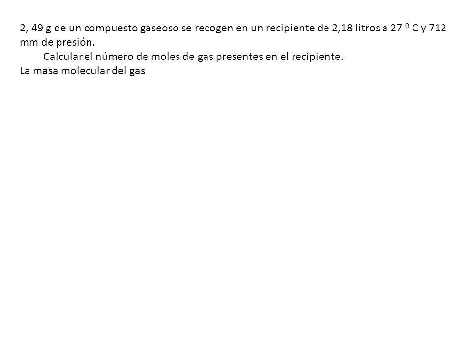 2, 49 g de un compuesto gaseoso se recogen en un recipiente de 2,18 litros a 27 0 C y 712 mm de presión.