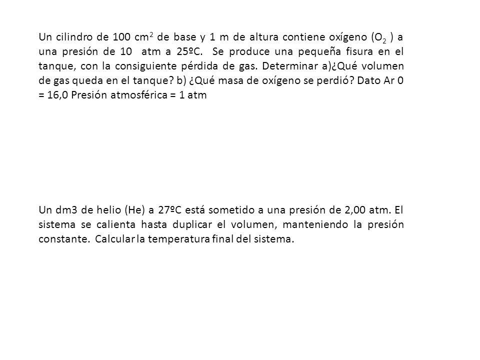 Un cilindro de 100 cm2 de base y 1 m de altura contiene oxígeno (O2 ) a una presión de 10 atm a 25ºC. Se produce una pequeña fisura en el tanque, con la consiguiente pérdida de gas. Determinar a)¿Qué volumen de gas queda en el tanque b) ¿Qué masa de oxígeno se perdió Dato Ar 0 = 16,0 Presión atmosférica = 1 atm