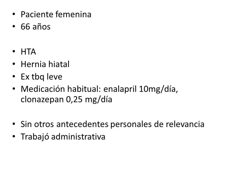 Paciente femenina 66 años. HTA. Hernia hiatal. Ex tbq leve. Medicación habitual: enalapril 10mg/día, clonazepan 0,25 mg/día.