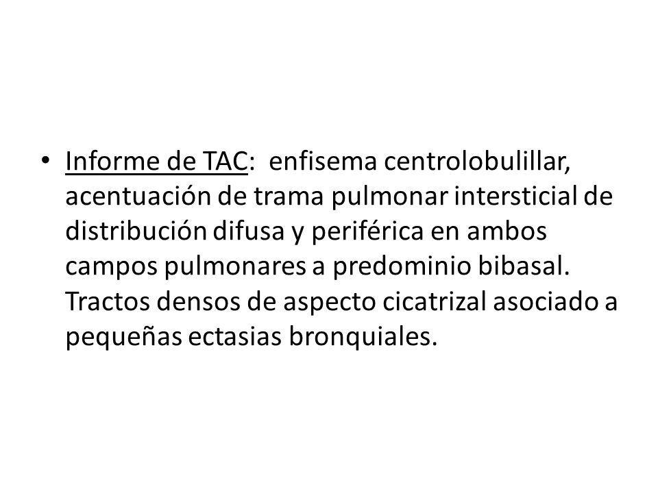 Informe de TAC: enfisema centrolobulillar, acentuación de trama pulmonar intersticial de distribución difusa y periférica en ambos campos pulmonares a predominio bibasal.