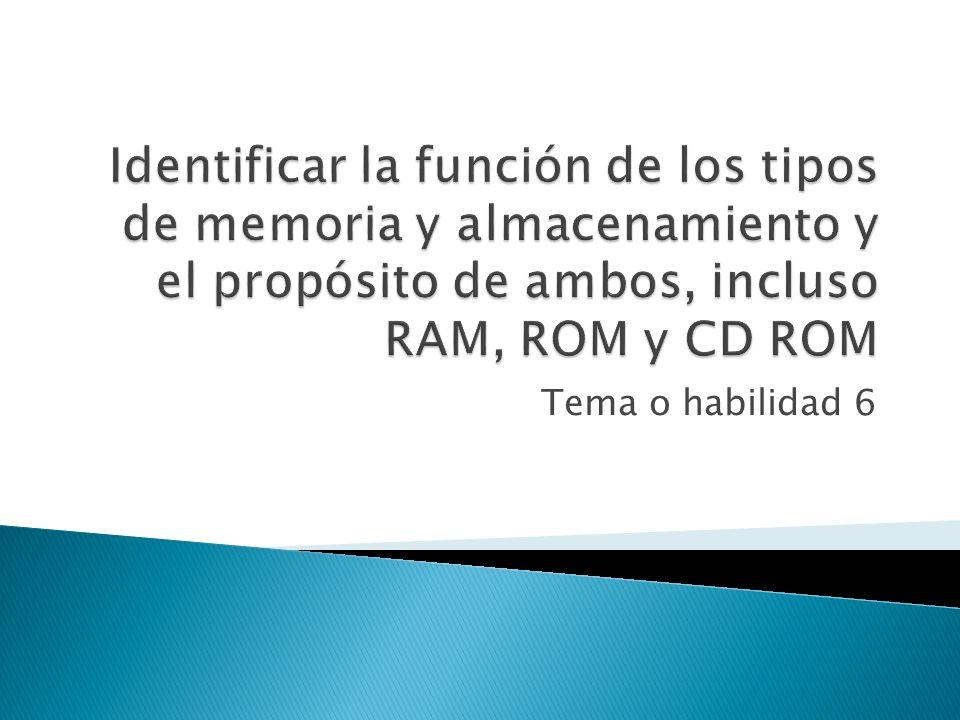 Identificar la función de los tipos de memoria y almacenamiento y el propósito de ambos, incluso RAM, ROM y CD ROM