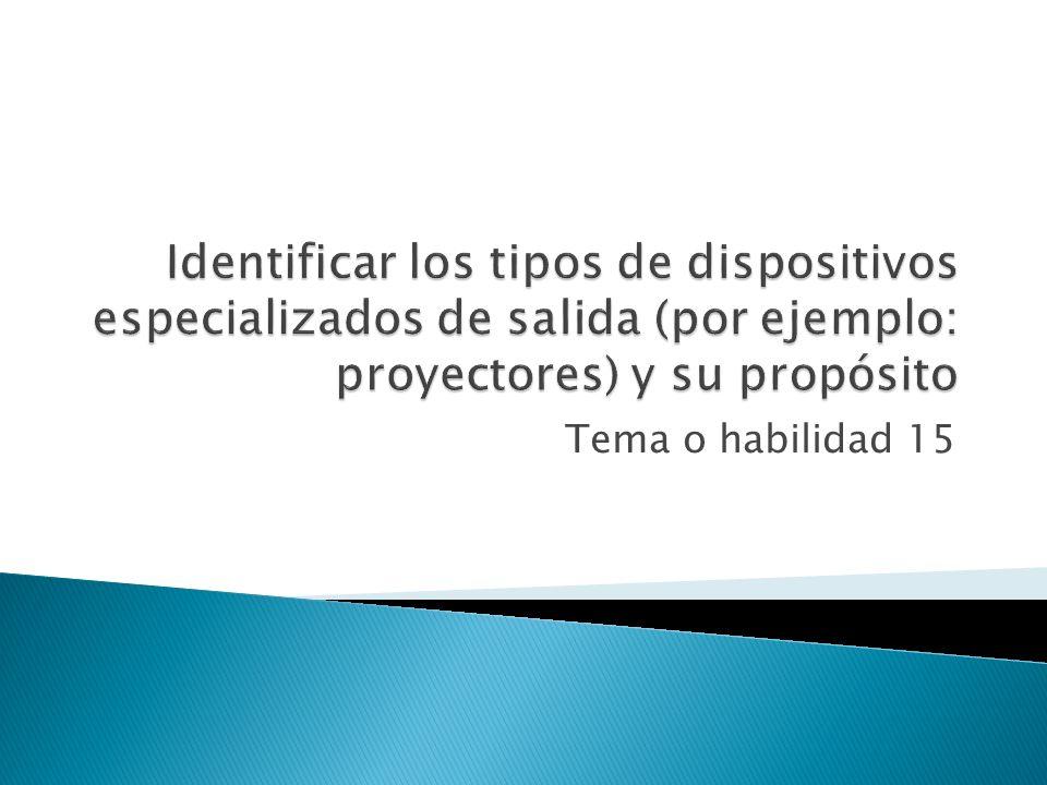 Identificar los tipos de dispositivos especializados de salida (por ejemplo: proyectores) y su propósito