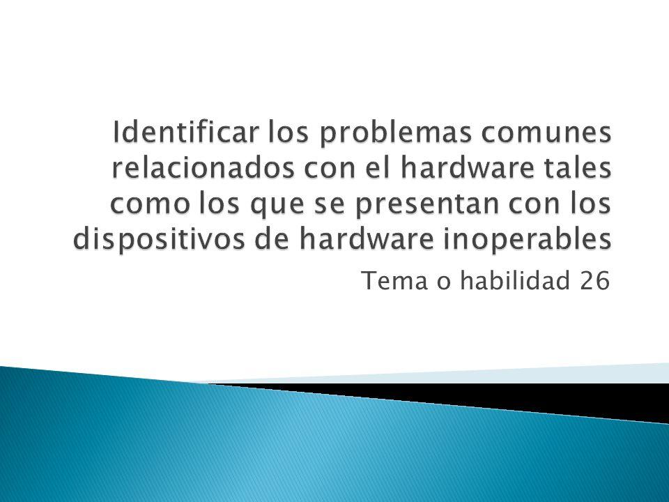 Identificar los problemas comunes relacionados con el hardware tales como los que se presentan con los dispositivos de hardware inoperables