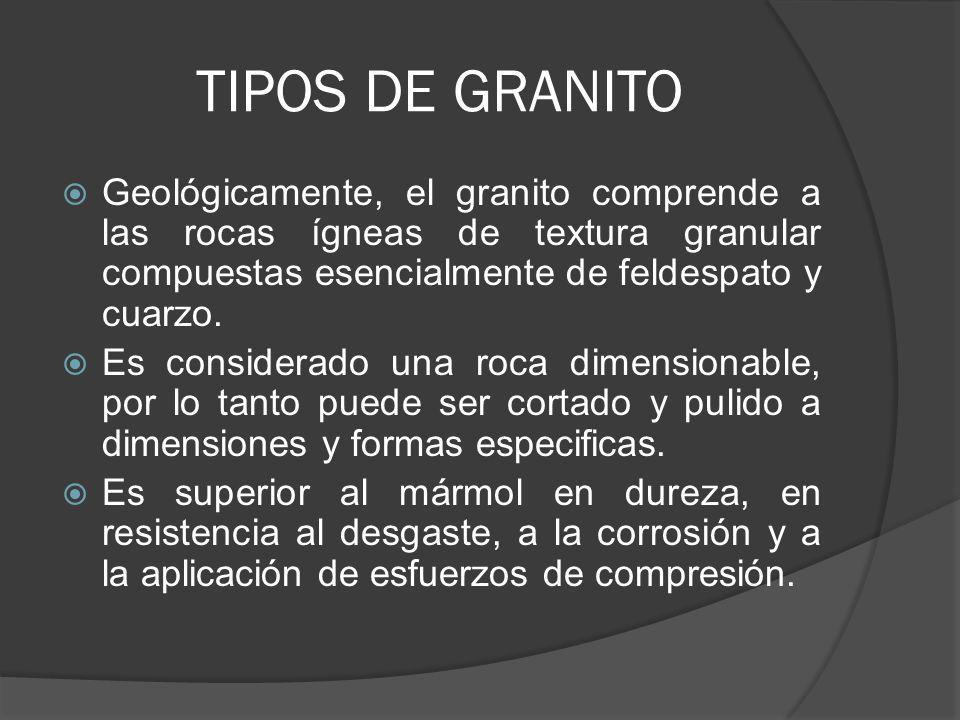 TIPOS DE GRANITO Geológicamente, el granito comprende a las rocas ígneas de textura granular compuestas esencialmente de feldespato y cuarzo.